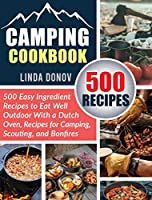 Camping Cookbook: 500 Easy Ingredient Recipes to Eat Well Outdoor with a Dutch Oven, Recipes for Camping, Scouting, and Bonfires