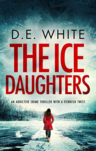 THE ICE DAUGHTERS an addictive crime thriller with a fiendish twist (Detective Dove Milson Book 2) by [D. E. WHITE]