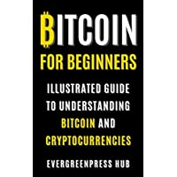 Bitcoin for Beginners: Illustrated Guide To Understanding Bitcoin (Kindle Edition) for Free