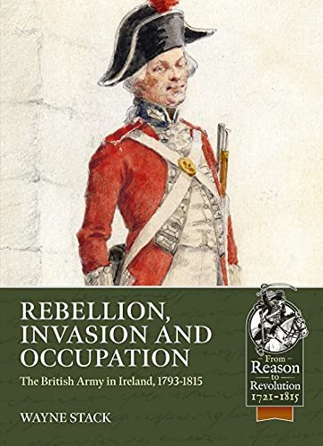 Rebellion, Invasion and Occupation: The British Army in Ireland, 1793-1815 (From Reason to Revolution)