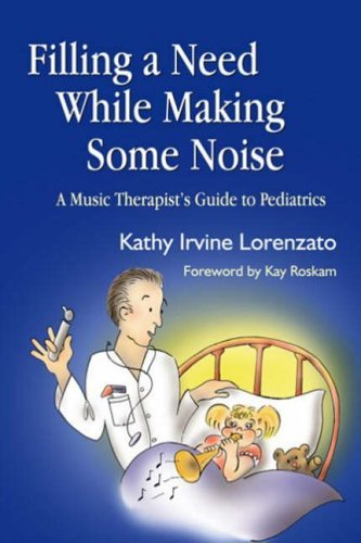 [(Filling a Need While Making Some Noise: A Music Therapist's Guide to Pediatrics)] [Author: Kathy Irvine Lorenzato] published on (November, 2005)