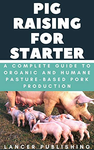 Pig Raising For Starters: A Complete Guide To Organic And Humane Pasture-Based Pork Production by [Lancer Publishing]
