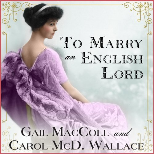 To Marry an English Lord                   Written by:                                                                                                                                 Gail MacColl,                                                                                        Carol McD. Wallace                               Narrated by:                                                                                                                                 Kate Reading                      Length: 9 hrs and 12 mins     1 rating     Overall 5.0