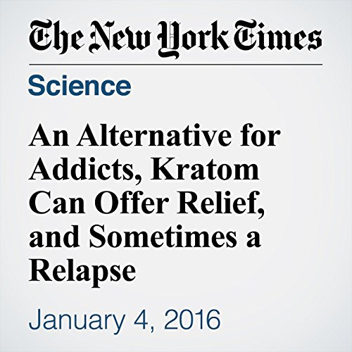An Alternative for Addicts, Kratom Can Offer Relief, and Sometimes a Relapse audiobook cover art