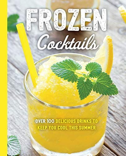 Frozen Cocktails: Over 100 Drinks for Relaxed and Refreshing Entertaining (The Art of Entertaining)