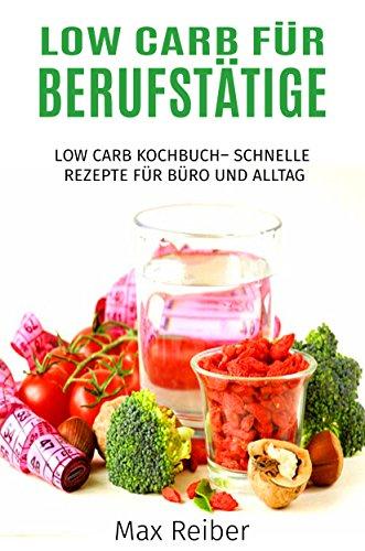 Low Carb für Berufstätige: Low Carb Kochbuch– Schnelle Rezepte für Büro und Alltag