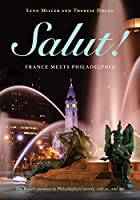 Salut!: France Meets Philadelphia: The French presence in Philadelphia's history, culture, and art