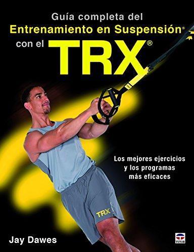 GUÍA COMPLETA DEL ENTRENAMIENTO EN SUSPENSIÓN CON EL TRX: Los mejores ejercicos y los programas más eficaces