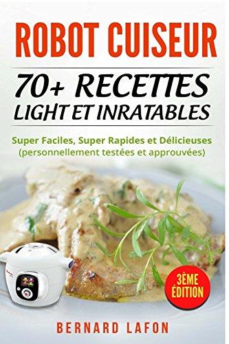 Robot Cuiseur 70 Recettes Light Et Inratables Super Faciles Super Rapides Et Delicieuses Personnellement Testees Et Approuvees 3eme Edition