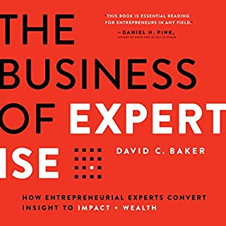 The Business of Expertise     How Entrepreneurial Experts Convert Insight to Impact + Wealth              By:                                                                                                                                 David C. Baker                               Narrated by:                                                                                                                                 David C. Baker                      Length: 4 hrs and 38 mins     47 ratings     Overall 4.6