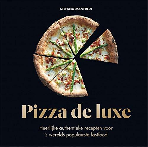 Pizza de luxe: Heerlijke, authentieke recepten voor 's wereld favoriete fast food