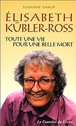Elisabeth Kübler-Ross - Toute une vie pour une belle mort de Suzanne Schaup