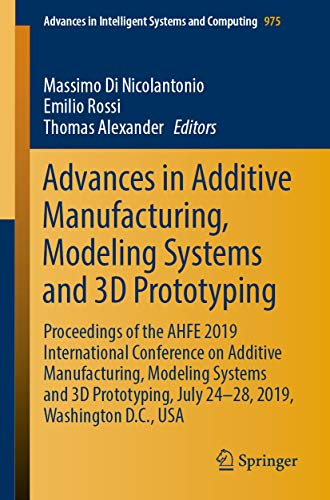 Advances in Additive Manufacturing, Modeling Systems and 3D Prototyping: Proceedings of the AHFE 2019 International Conference on Additive Manufacturing, … Intelligent Systems and Computing Book 975)