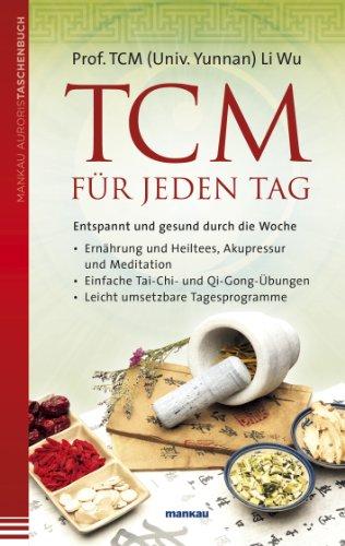 TCM für jeden Tag: Entspannt und gesund durch die Woche - Ernährung und Heiltees, Akupressur und Meditation - Einfache Tai-Chi- und Qi-Gong-Übungen - Leicht umsetzbare Tagesprogramme (German Edition)