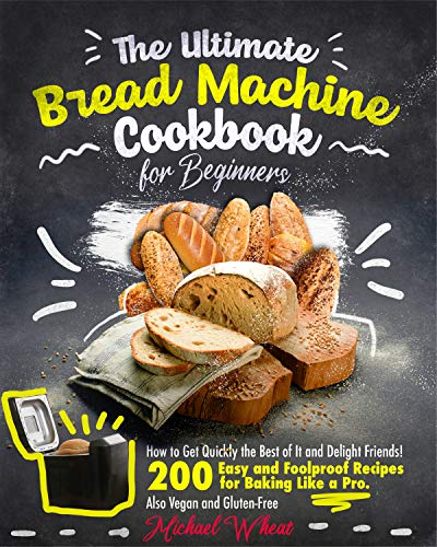 The Ultimate Bread Machine Cookbook for Beginners. : How to Get Quickly the Best of It and Delight Friends! 200 Easy and Foolproof Recipes for Baking Like a Pro. Also Vegan and Gluten-Free