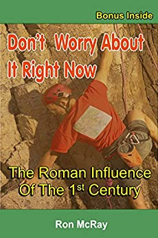 Don't Worry About It Right Now: The Roman Influence Of The 1st Century by [Ron McRay]