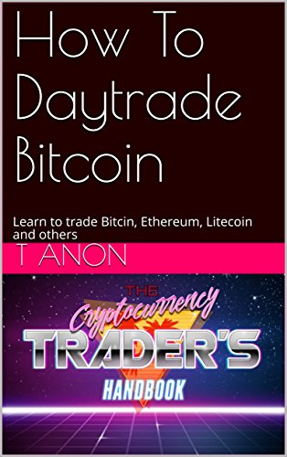 How To Daytrade Bitcoin: Learn to trade Bitcin, Ethereum, Litecoin and others (English Edition)
