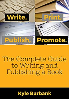 Write, Print, Publish, Promote: The Complete Guide to Writing and Publishing a Book by [Kyle Burbank]