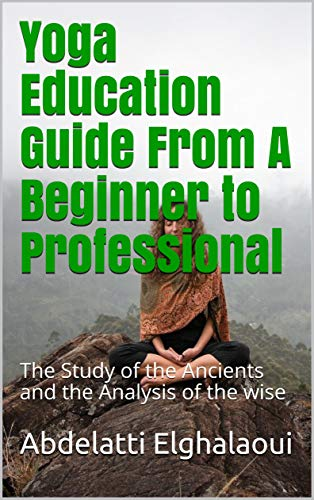 Yoga Education Guide From A Beginner to Professional: The Study of the Ancients and the Analysis of the wise (English Edition)