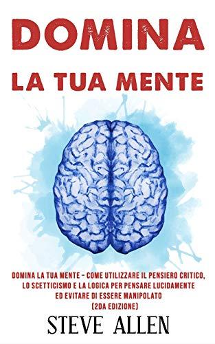 Domina la tua mente – Come utilizzare il pensiero critico, lo scetticismo e la logica per pensare lucidamente ed evitare di essere manipolato (2da Edizione)