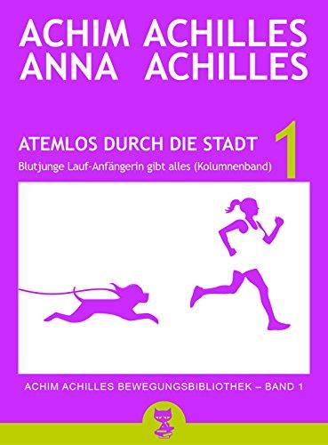Atemlos durch die Stadt - Blutjunge Lauf-Anfängerin gibt alles (Kolumnenband) (Achim Achilles Bewegungsbibliothek 1)