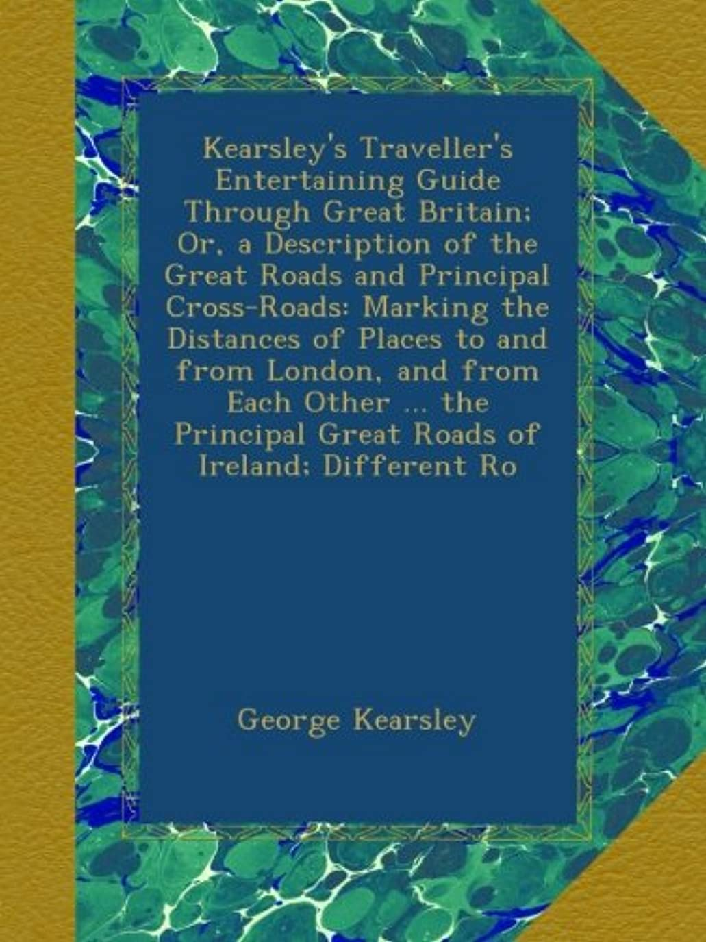 郡機関洞察力のあるKearsley's Traveller's Entertaining Guide Through Great Britain; Or, a Description of the Great Roads and Principal Cross-Roads: Marking the Distances of Places to and from London, and from Each Other ... the Principal Great Roads of Ireland; Different Ro