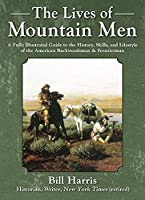 The Lives of Mountain Men: A Fully Illustrated Guide to the History, Skills, and Lifestyle of the American Backwoodsmen and Frontiersmen