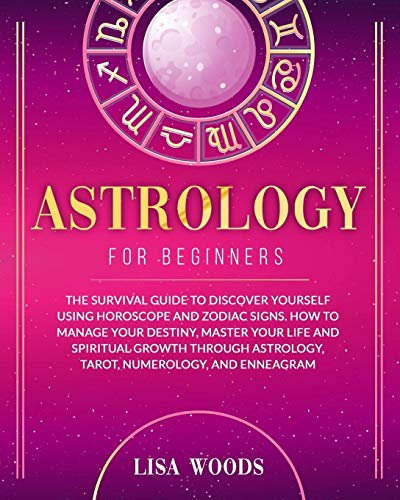 Astrology for Beginners: The Survival Guide to Discover Yourself Using Horoscope and Zodiac Signs. How to Manage Your Destiny, Master Your Life and ... and Enneagram (Astrology and Tarot)