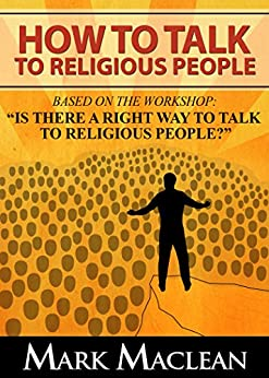 How to Talk to Religious People: Based on the Workshop:Is there a Right Way to Talk to Religious People? by [Mark MacLean]