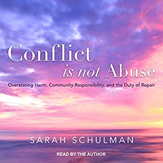 Conflict Is Not Abuse     Overstating Harm, Community Responsibility, and the Duty of Repair              Written by:                                                                                                                                 Sarah Schulman                               Narrated by:                                                                                                                                 Sarah Schulman                      Length: 10 hrs and 48 mins     1 rating     Overall 5.0
