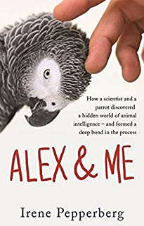 Alex & Me: how a scientist and a parrot discovered a hidden world of animal intelligence ― and formed a deep bond in the p...