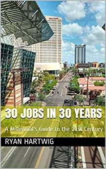 30 Jobs in 30 Years: A Millennial's Guide to the 21st Century by [Ryan Hartwig]