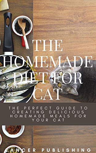 The Homemade Diet For Cat : The Perfect Guide To Creating...