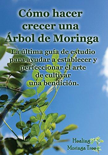 Como hacer crecer una Arbol de Moringa: La última guía de estudio para ayudar a establecer y perfeccionar el arte de cultivar una bendición.