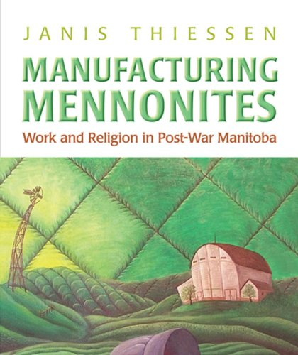 Manufacturing Mennonites: Work and Religion in Post-War Manitoba (Canadian Social History Series)