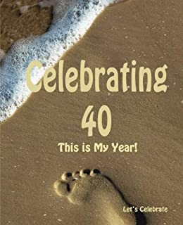 Celebrating 40: This is My Year!: Journal for the Memorable Moments of Your Special Birthday Year (Let's Celebrate: Hundred Pages Series) (Volume 6)