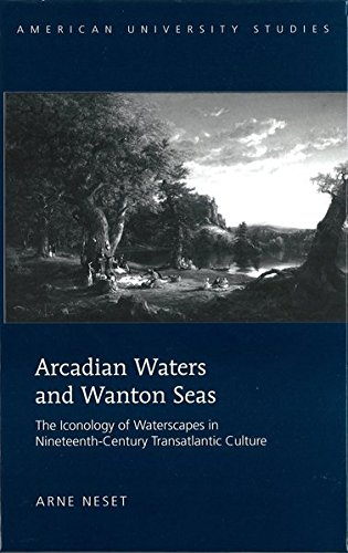 Arcadian Waters and Wanton Seas: The Iconology of Waterscapes in Nineteenth-Century Transatlantic Culture (American University Studies: Series 19: General Literature, Band 36)