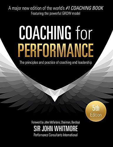Coaching for Performance: The Principles and Practice of Coaching and Leadership FULLY REVISED 25TH ANNIVERSARY EDITION: The Principles and Practices ... and Leadership. 25th Anniversary Edition