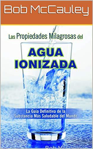 Las Propiedades Milagrosas Del Agua Ionizada - La Guía Definitiva De La...