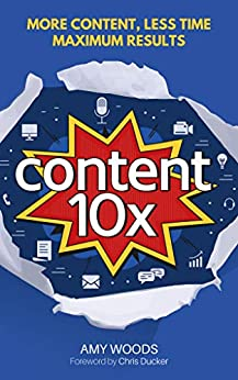 Content 10x: More Content, Less Time, Maximum Results by [Amy Woods, Chris Ducker]
