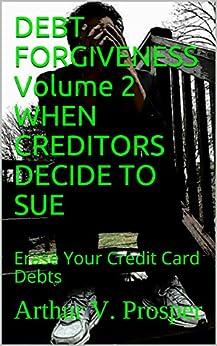 DEBT FORGIVENESS   Volume 2    WHEN CREDITORS DECIDE TO SUE: Erase Your Credit Card Debts by [Arthur V. Prosper]