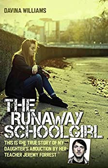 The Runaway Schoolgirl - This is the true story of my daughter's abduction by her teacher Jeremy Forrest by [Davina Williams]