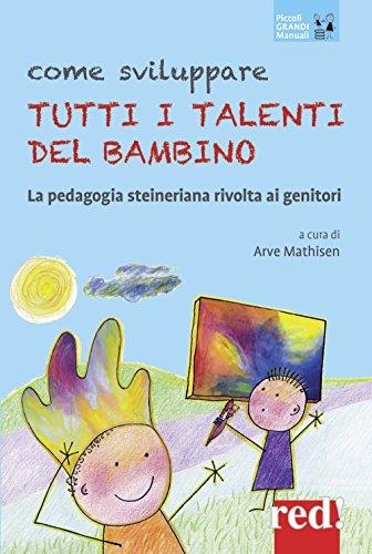 Come sviluppare tutti i talenti del bambino. La pedagogia steineriana rivolta ai genitori