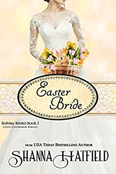Easter Bride: A Sweet Romance (Holiday Brides Book 3) by [Shanna Hatfield]