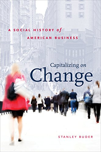 Capitalizing on Change: A Social History of American Business (The Luther H. Hodges Jr. and Luther H. Hodges Sr. Series on Business, Society and the State)