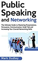 Public Speaking and Networking: The Ultimate Guide to Mastering Presentations, Persuasion, Communication, Small Talk and Increasing Your Overall Networking Skills