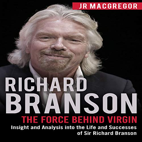 Richard Branson: The Force Behind Virgin: Insight and Analysis into the Life and Successes of Sir Richard Branson audiobook cover art