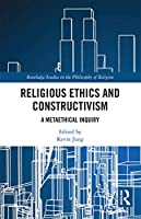 Religious Ethics and Constructivism: A Metaethical Inquiry (Routledge Studies in the Philosophy of Religion)