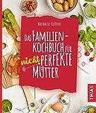 Das Familienkochbuch für nicht perfekte Mütter: Über 80 Rezepte