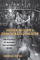 Heiner Mueller's Democratic Theater: The Politics of Making the Audience Work (Studies in German Literature Linguistics and Culture)